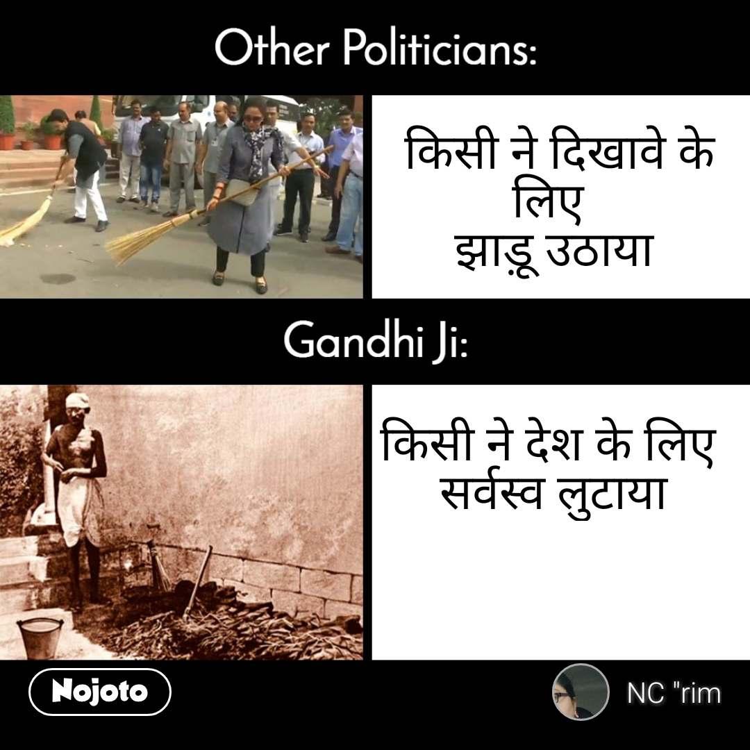 Other politicians, GandhiJi  किसी ने दिखावे के लिए  झाड़ू उठाया    किसी ने देश के लिए  सर्वस्व लुटाया