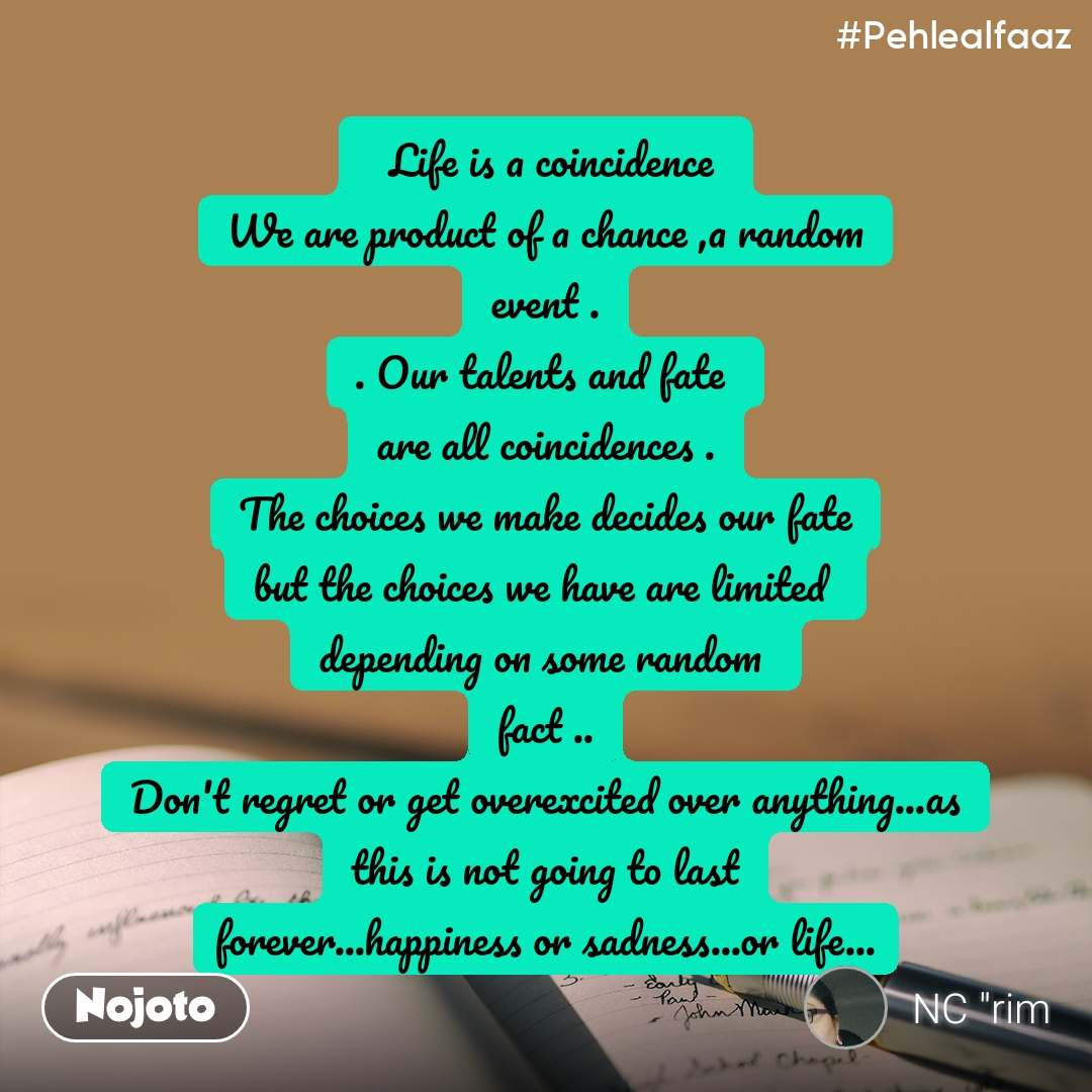 #Pehlealfaaz   Life is a coincidence  We are product of a chance ,a random event . . Our talents and fate  are all coincidences . The choices we make decides our fate but the choices we have are limited  depending on some random  fact .. Don't regret or get overexcited over anything...as this is not going to last forever...happiness or sadness...or life...