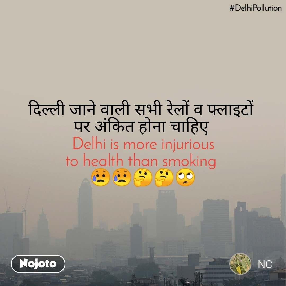 #DelhiPollution दिल्ली जाने वाली सभी रेलों व फ्लाइटों  पर अंकित होना चाहिए   Delhi is more injurious  to health than smoking  😥😥🤔🤔🙄