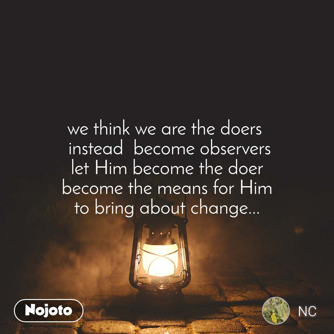 we think we are the doers   instead  become observers let Him become the doer become the means for Him to bring about change...