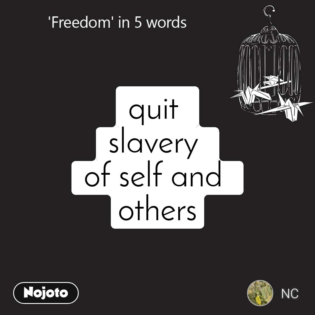 Freedom quit  slavery  of self and  others