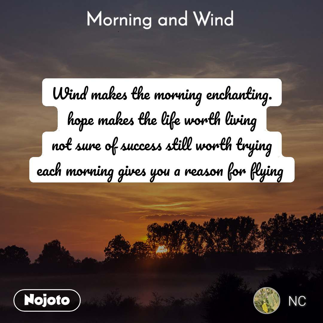 Morning and Wind  Wind makes the morning enchanting. hope makes the life worth living not sure of success still worth trying each morning gives you a reason for flying