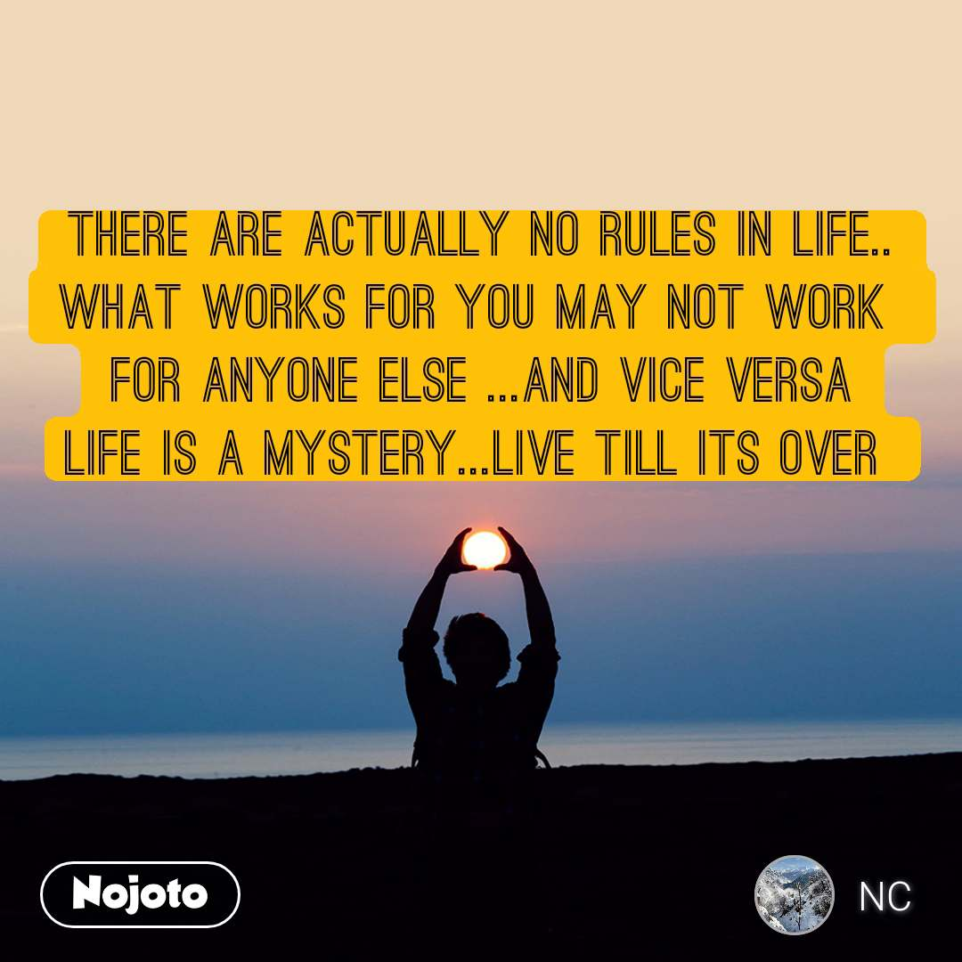 There are actually no rules in life.. what works for you may not work  for anyone else ...and vice versa life is a mystery...live till its over