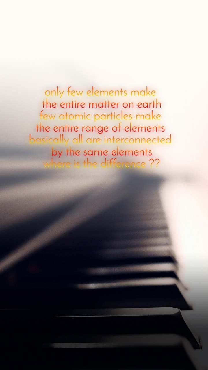 only few elements make  the entire matter on earth few atomic particles make  the entire range of elements  basically all are interconnected  by the same elements where is the difference ??