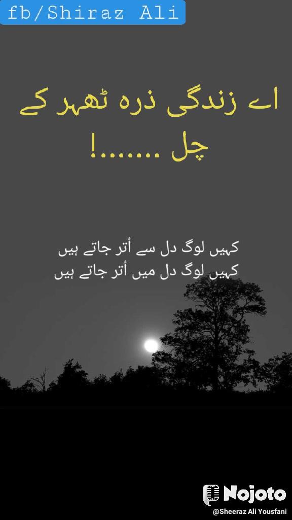 اے زندگی ذرہ ٹھہر کے چل .......! fb/Shiraz Ali
