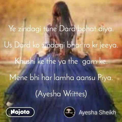 Ye zindagi tune Dard bohat diya.  Us Dard ko zindagi bhar ro kr jeeya.  Khushi ke the ya the  gam ke.  Mene bhi har lamha aansu Piya.  (Ayesha Writtes)