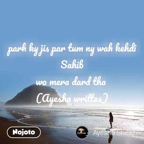 parh ky jis par tum ny wah kehdi Sahib wo mera dard tha  (Ayesha writtes)