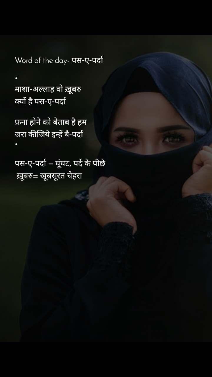 Word of the day- पस-ए-पर्दा  • माशा-अल्लाह वो ख़ूबरु क्यों है पस-ए-पर्दा  फ़ना होने को बेताब है हम जरा कीजिये इन्हें बै-पर्दा •  पस-ए-पर्दा = घूंघट, पर्दे के पीछे  ख़ूबरु= खूबसूरत चेहरा