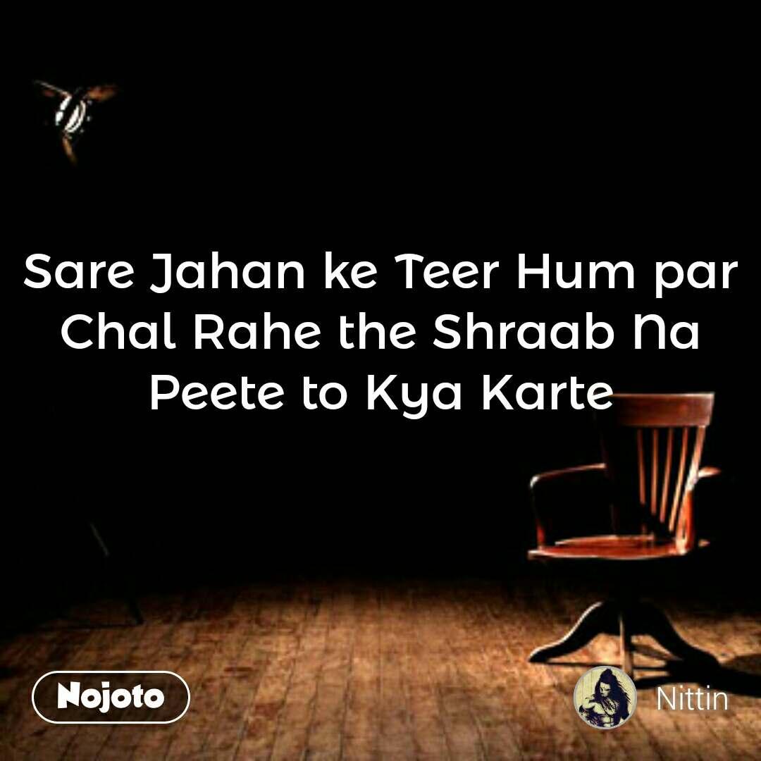 Sare Jahan ke Teer Hum par Chal Rahe the Shraab Na Peete to Kya Karte
