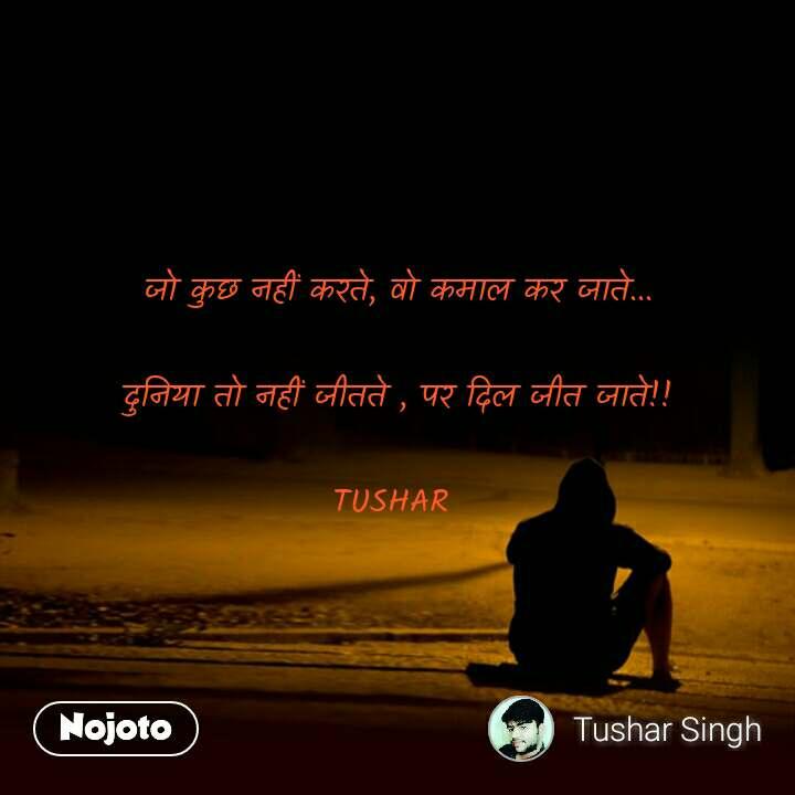जो कुछ नहीं करते, वो कमाल कर जाते...  दुनिया तो नहीं जीतते , पर दिल जीत जाते!!  TUSHAR