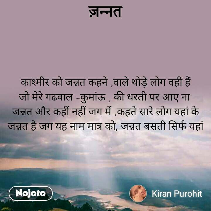 ज़न्नत काश्मीर को जन्नत कहने ,वाले थोड़े लोग वही हैं जो मेरे गढवाल -कुमांऊ , की धरती पर आए ना  जन्नत और कहीं नहीं जग में ,कहते सारे लोग यहां के जन्नत है जग यह नाम मात्र को, जन्नत बसती सिर्फ यहां