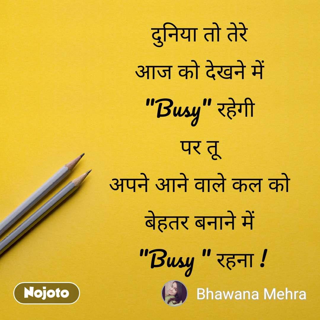 """दुनिया तो तेरे  आज को देखने में  """"Busy"""" रहेगी  पर तू  अपने आने वाले कल को  बेहतर बनाने में  """"Busy """" रहना !"""