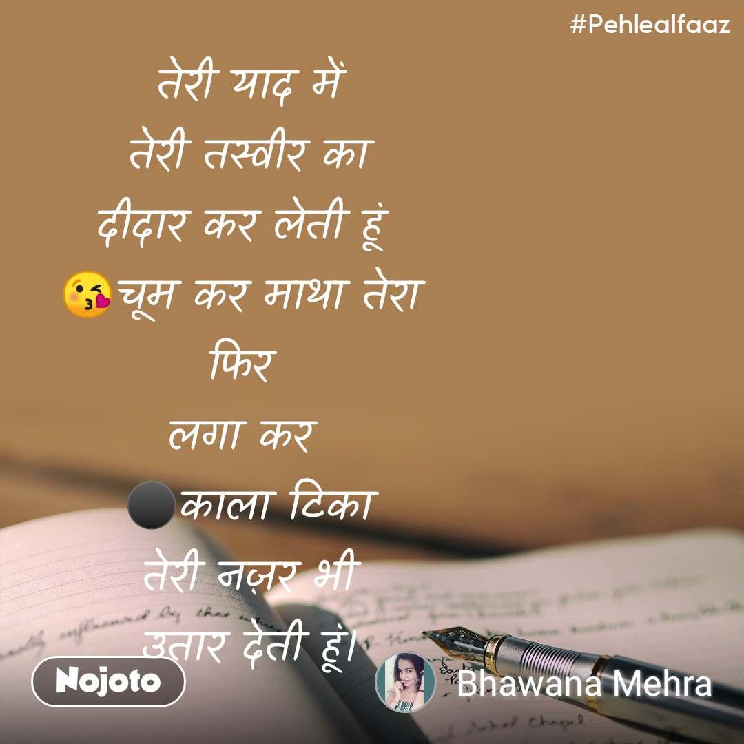 #Pehlealfaaz तेरी याद में  तेरी तस्वीर का  दीदार कर लेती हूं  😘चूम कर माथा तेरा  फिर  लगा कर  ⚫️काला टिका  तेरी नज़र भी  उतार देती हूं।