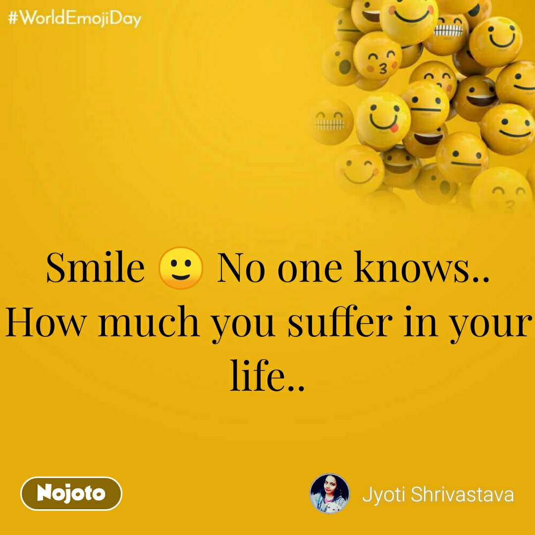 World Emoji Day Smile 🙂 No one knows.. How much you suffer in your life..