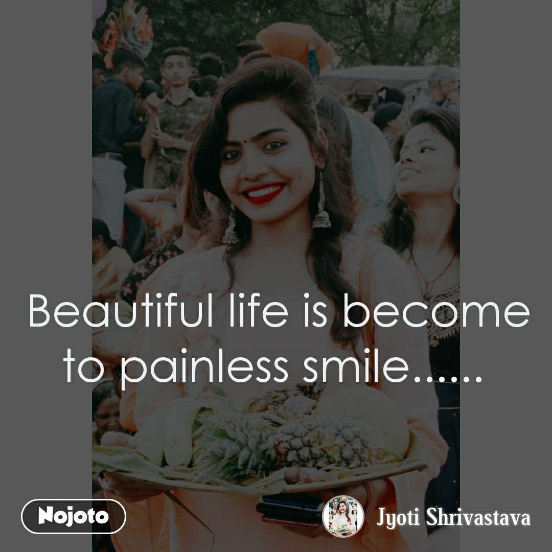 Beautiful life is become to painless smile......
