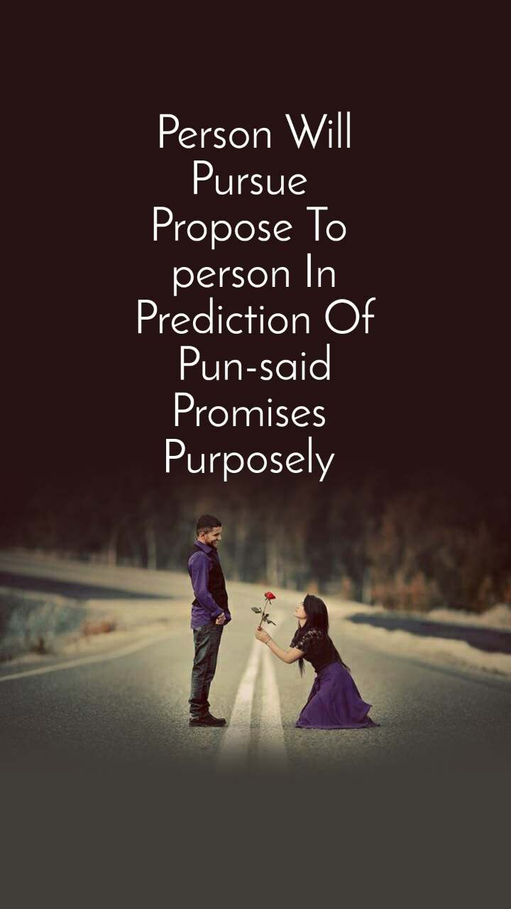 Person Will Pursue  Propose To  person In Prediction Of Pun-said Promises  Purposely