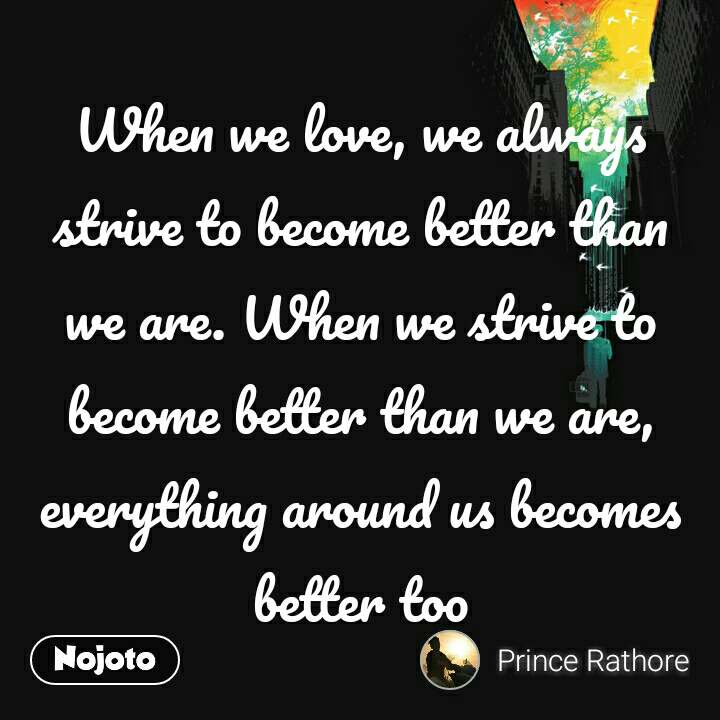 When we love, we always strive to become better than we are. When we strive to become better than we are, everything around us becomes better too