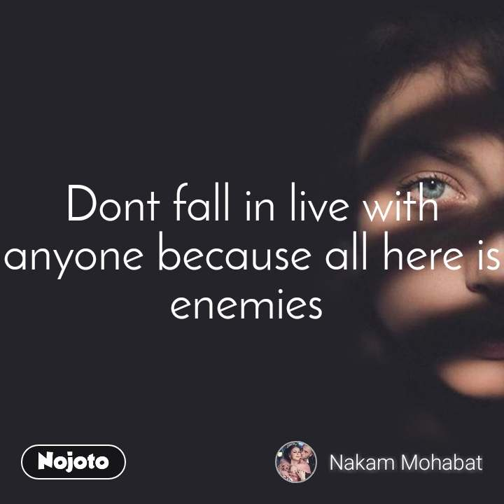 Dont fall in live with anyone because all here is enemies