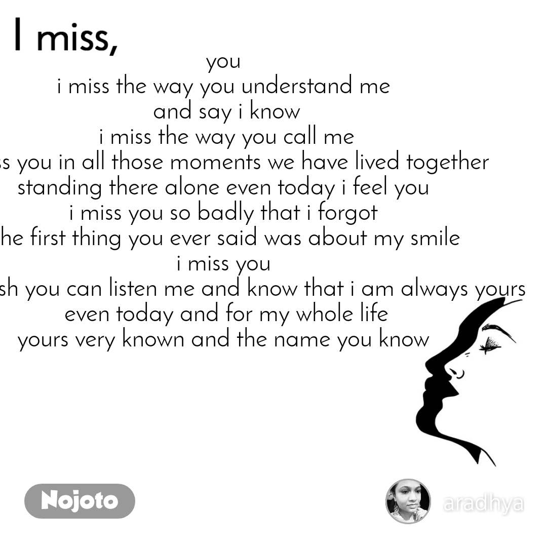 I miss  you  i miss the way you understand me  and say i know i miss the way you call me i miss you in all those moments we have lived together  standing there alone even today i feel you  i miss you so badly that i forgot  the first thing you ever said was about my smile i miss you  i just wish you can listen me and know that i am always yours even today and for my whole life yours very known and the name you know