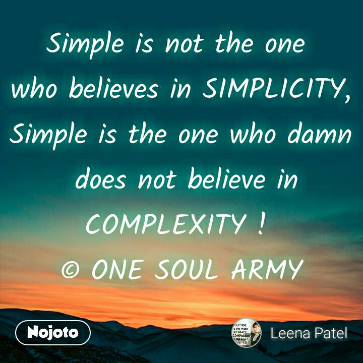 Simple is not the one  who believes in SIMPLICITY, Simple is the one who damn  does not believe in COMPLEXITY !  © ONE SOUL ARMY
