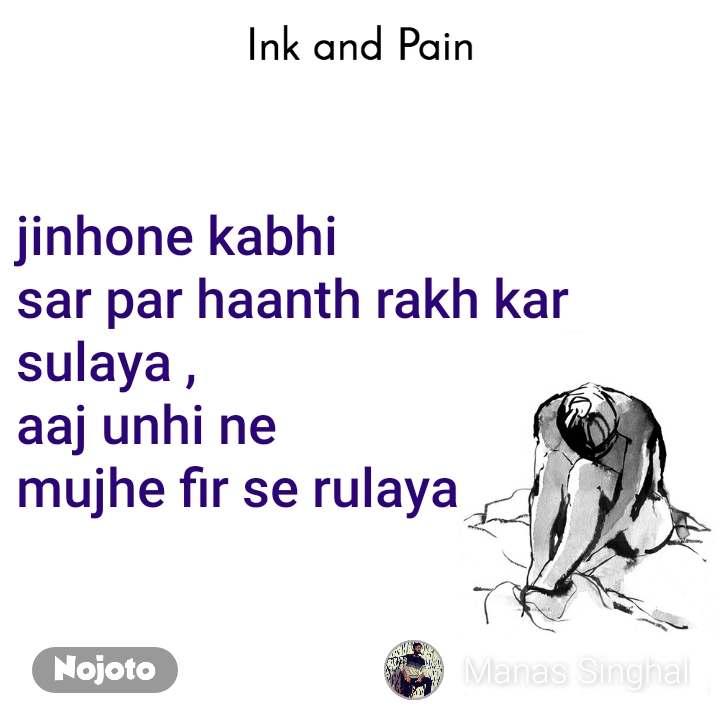 Ink and Pain jinhone kabhi  sar par haanth rakh kar sulaya , aaj unhi ne  mujhe fir se rulaya