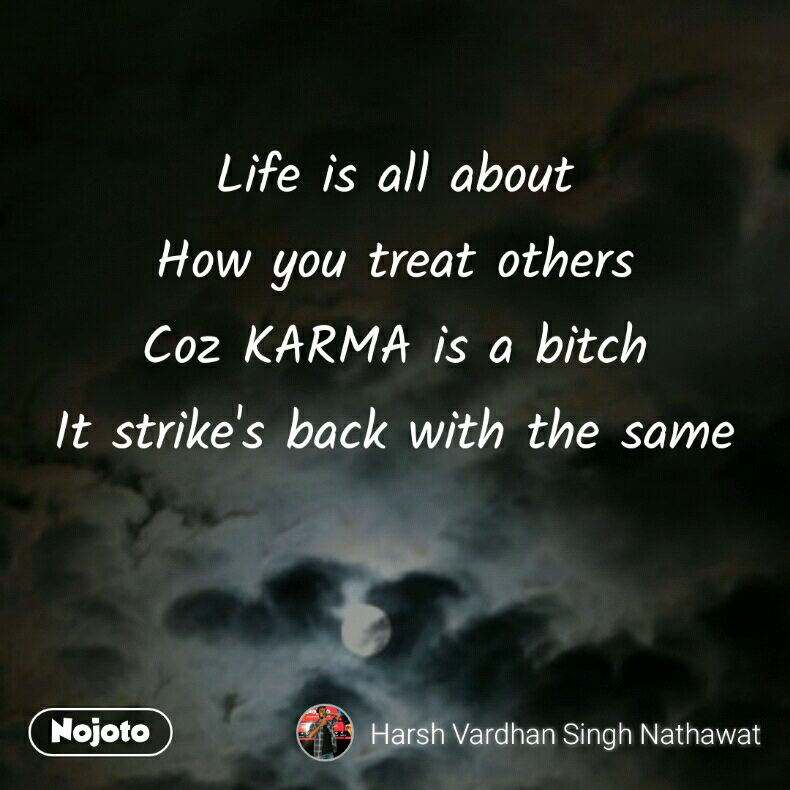 Life is all about How you treat others Coz KARMA is a bitch It strike's back with the same