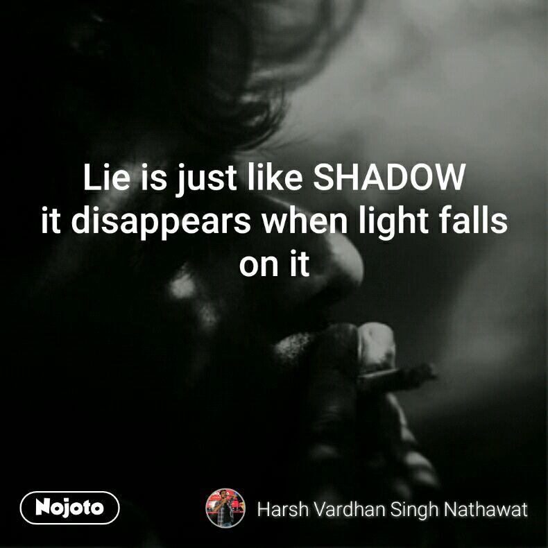 Lie is just like SHADOW it disappears when light falls on it
