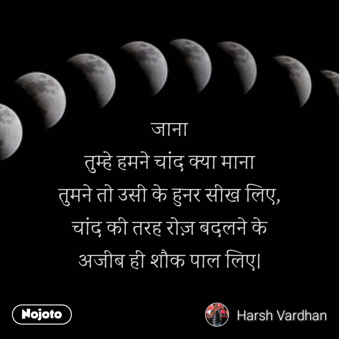 जाना तुम्हे हमने चांद क्या माना तुमने तो उसी के हुनर सीख लिए, चांद की तरह रोज़ बदलने के अजीब ही शौक पाल लिए।