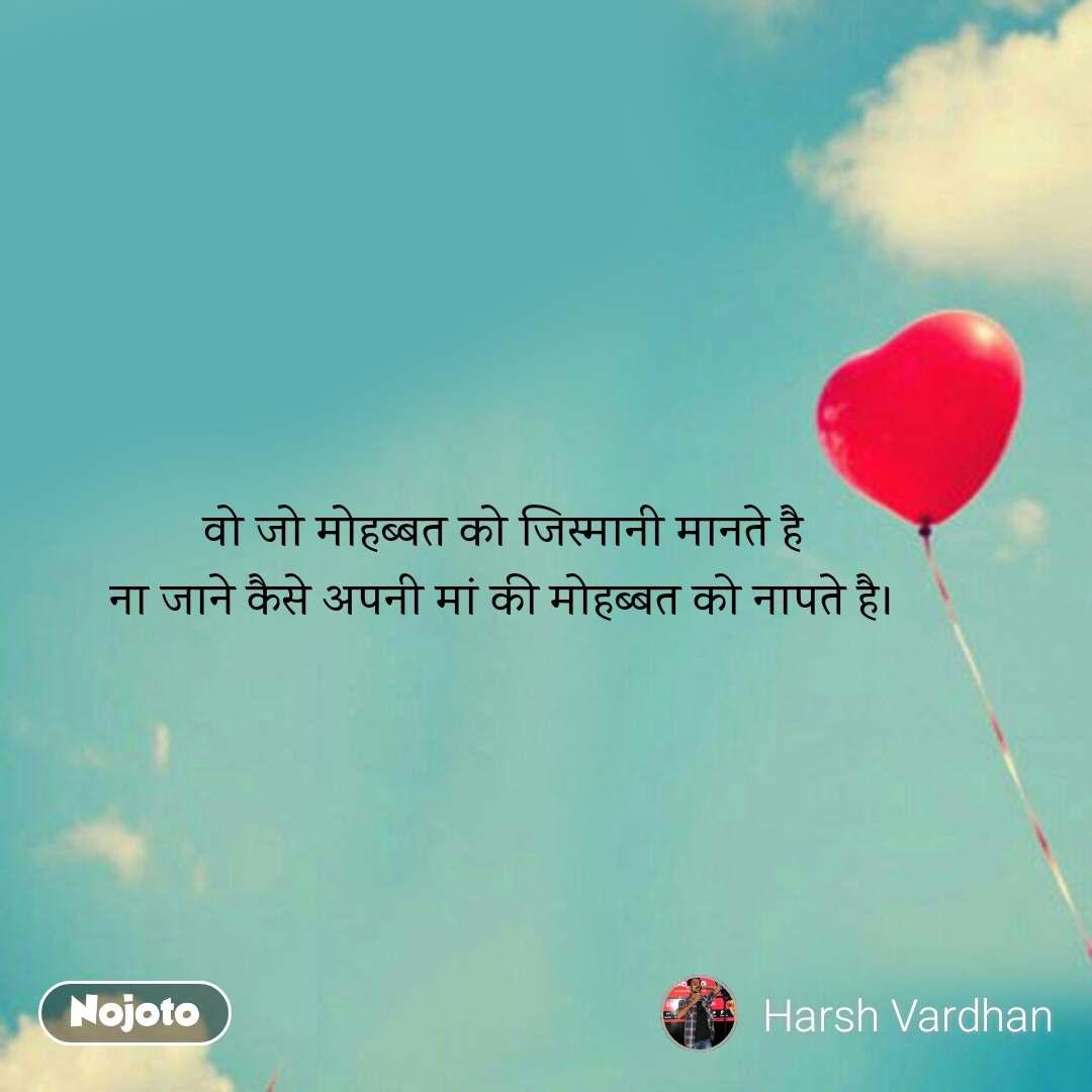 Love Shayari in Hindi वो जो मोहब्बत को जिस्मानी मानते है ना जाने कैसे अपनी मां की मोहब्बत को नापते है। #NojotoQuote
