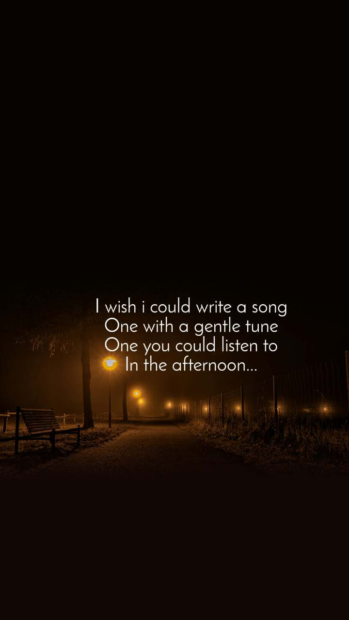 I wish i could write a song One with a gentle tune One you could listen to In the afternoon...