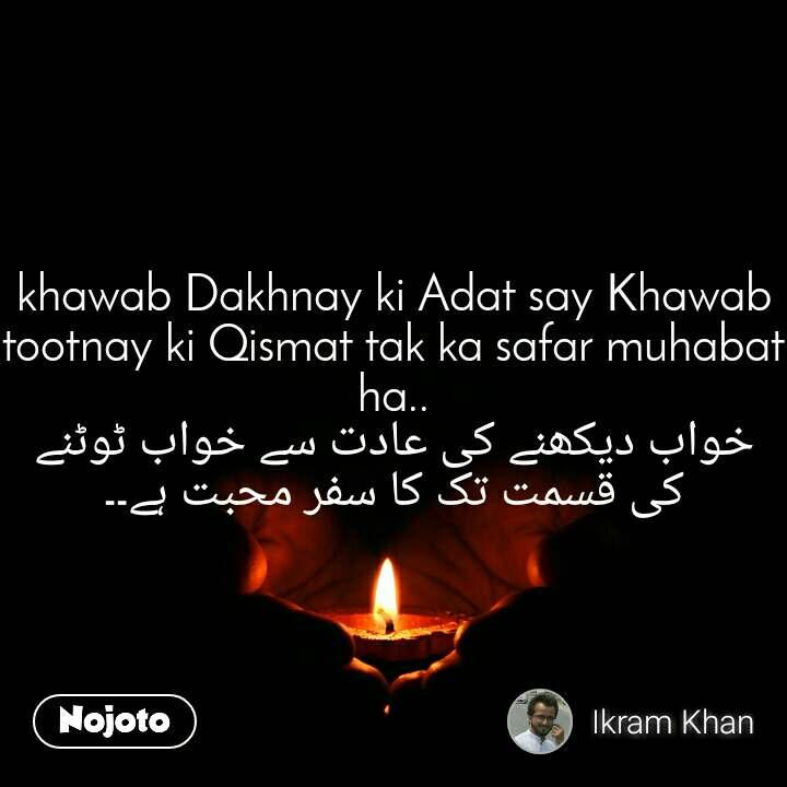 khawab Dakhnay ki Adat say Khawab tootnay ki Qismat tak ka safar muhabat ha.. خواب دیکھنے کی عادت سے خواب ٹوٹنے کی قسمت تک کا سفر محبت ہے۔۔