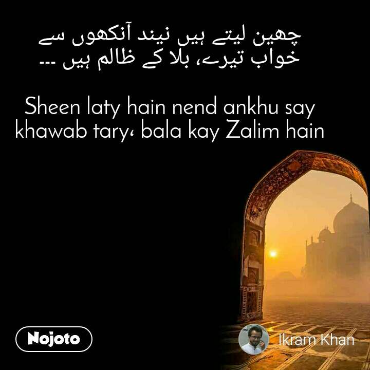 چھین لیتے ہیں نیند آنکھوں سے خواب تیرے، بلا کے ظالم ہیں ۔۔۔  Sheen laty hain nend ankhu say khawab tary، bala kay Zalim hain