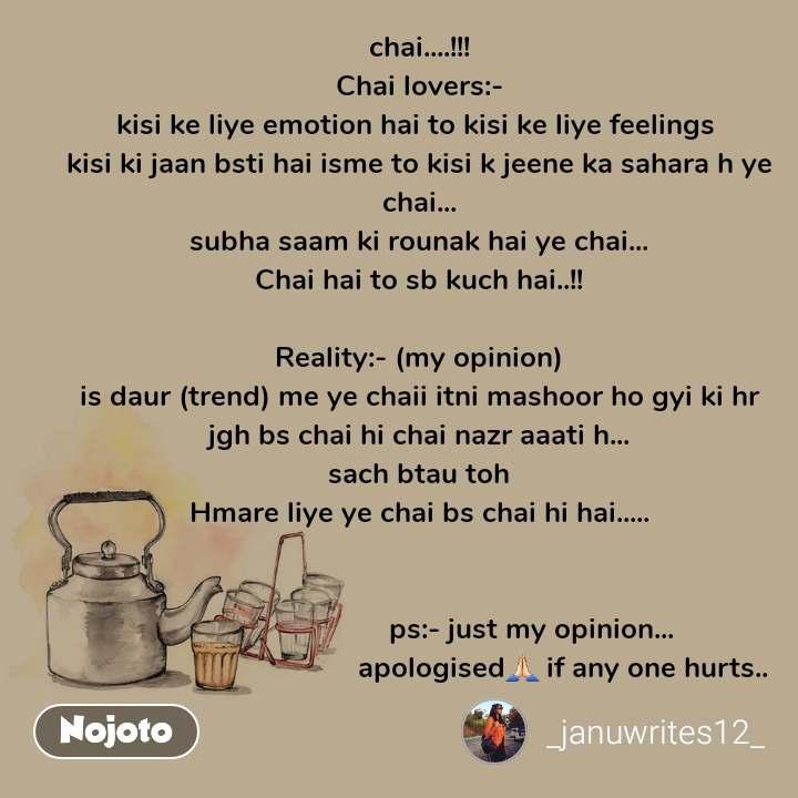 chai....!!! Chai lovers:- kisi ke liye emotion hai to kisi ke liye feelings  kisi ki jaan bsti hai isme to kisi k jeene ka sahara h ye chai... subha saam ki rounak hai ye chai... Chai hai to sb kuch hai..!!  Reality:- (my opinion) is daur (trend) me ye chaii itni mashoor ho gyi ki hr jgh bs chai hi chai nazr aaati h... sach btau toh Hmare liye ye chai bs chai hi hai.....                                 ps:- just my opinion...                                      apologised🙏🏻 if any one hurts..