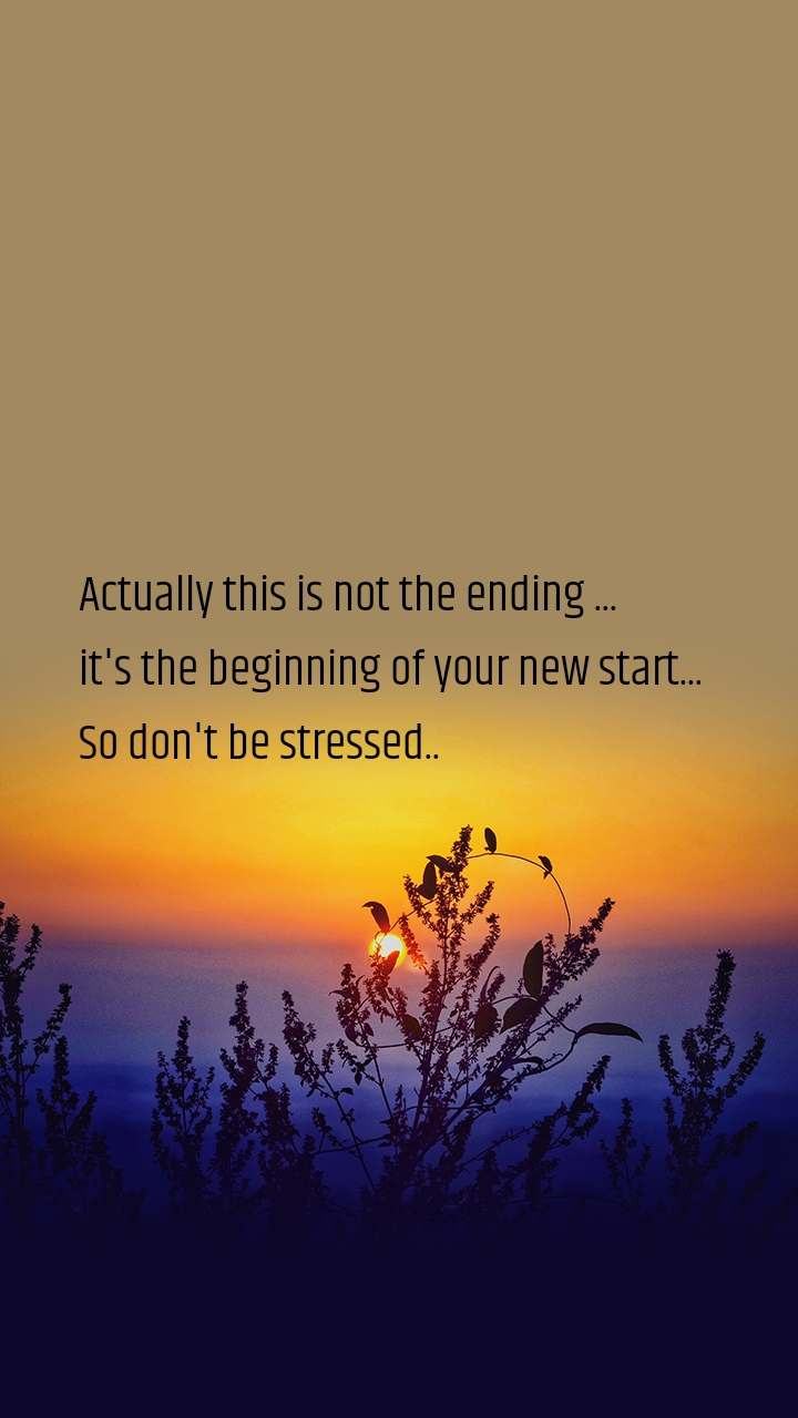 Actually this is not the ending ... it's the beginning of your new start... So don't be stressed..