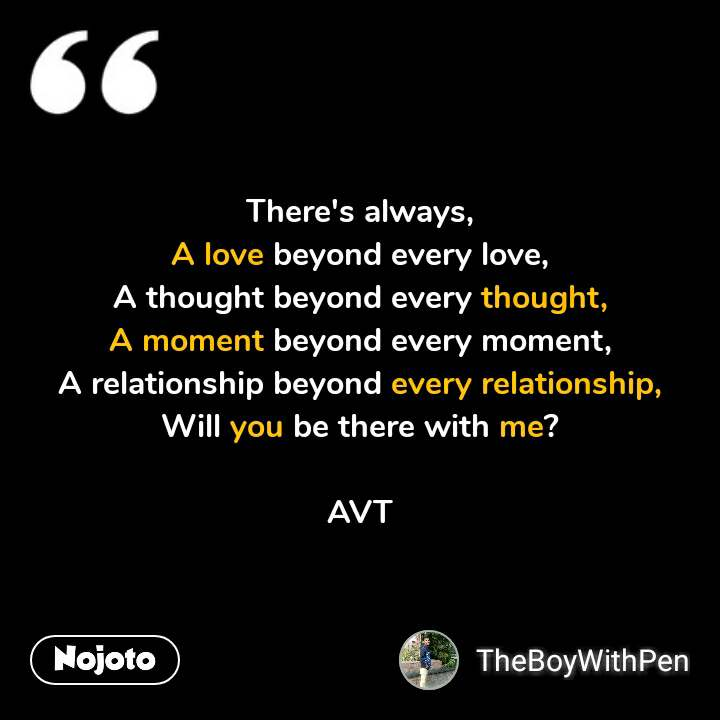 There's always, A love beyond every love, A thought beyond every thought, A moment beyond every moment, A relationship beyond every relationship, Will you be there with me?  AVT #NojotoQuote