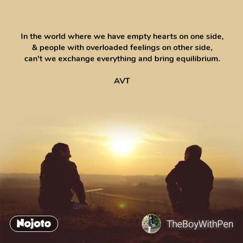 In the world where we have empty hearts on one side, & people with overloaded feelings on other side, can't we exchange everything and bring equilibrium.  AVT