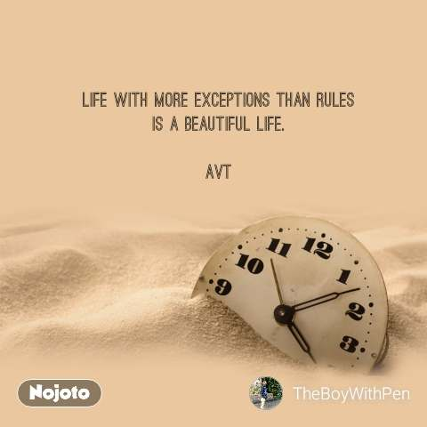 Life with more exceptions than rules is a beautiful life.  AVT
