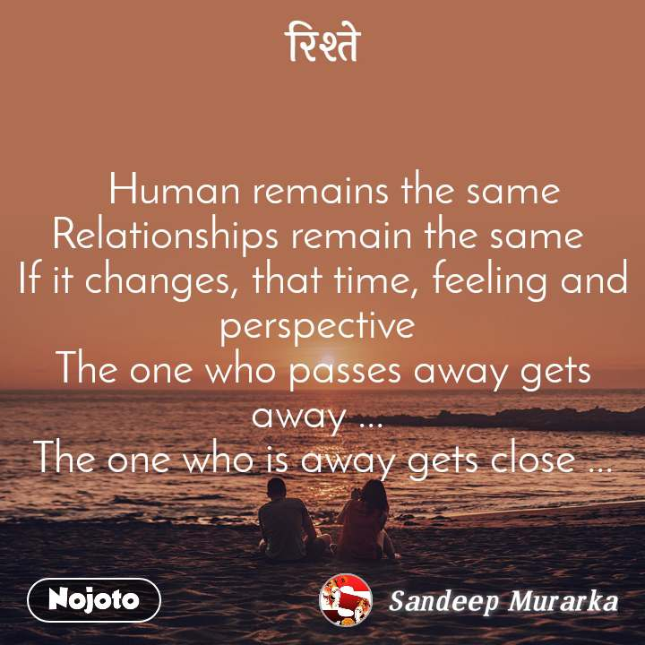 रिश्ते   Human remains the same Relationships remain the same  If it changes, that time, feeling and perspective  The one who passes away gets away ...  The one who is away gets close ...