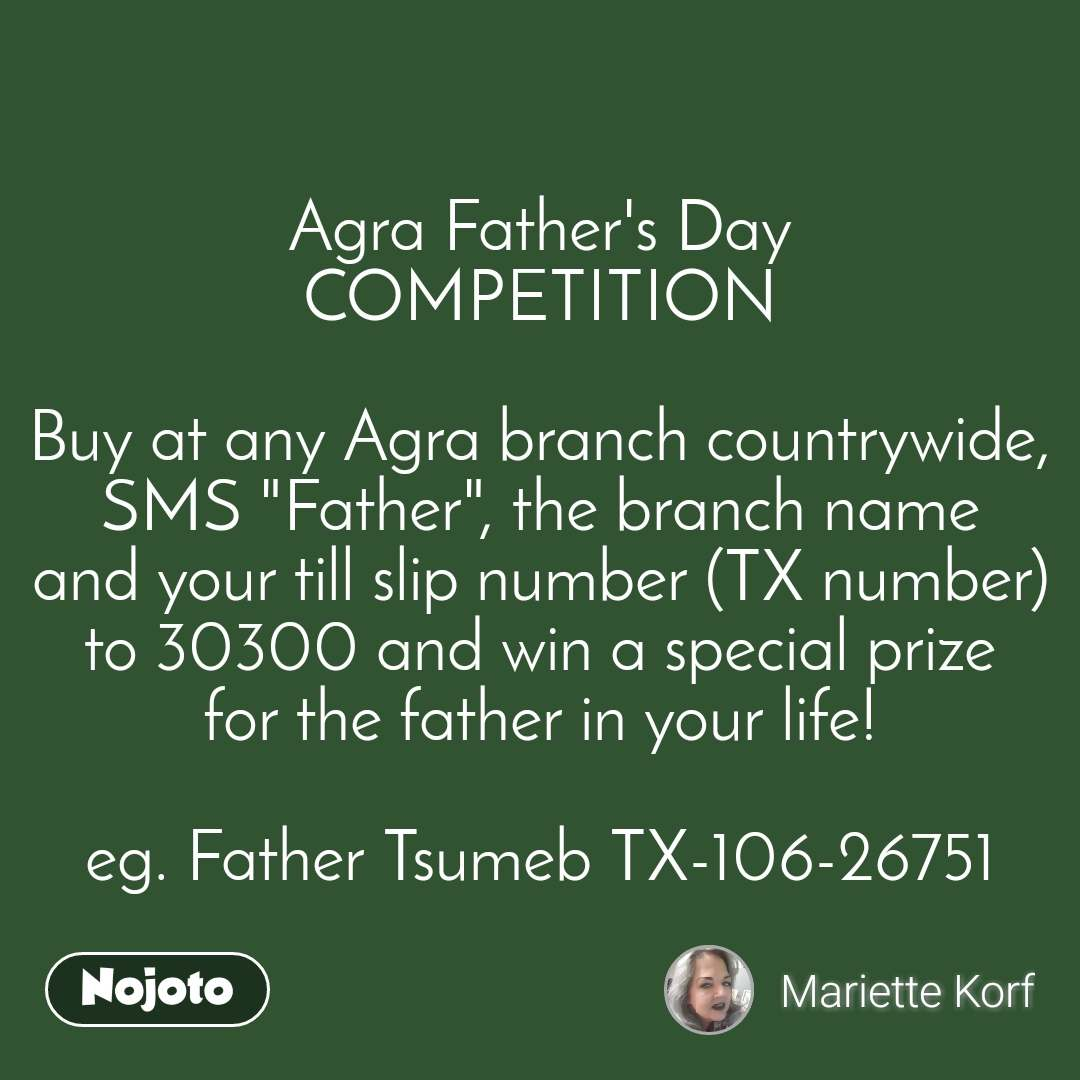 """Agra Father's Day COMPETITION  Buy at any Agra branch countrywide, SMS """"Father"""", the branch name and your till slip number (TX number) to 30300 and win a special prize for the father in your life!  eg. Father Tsumeb TX-106-26751"""