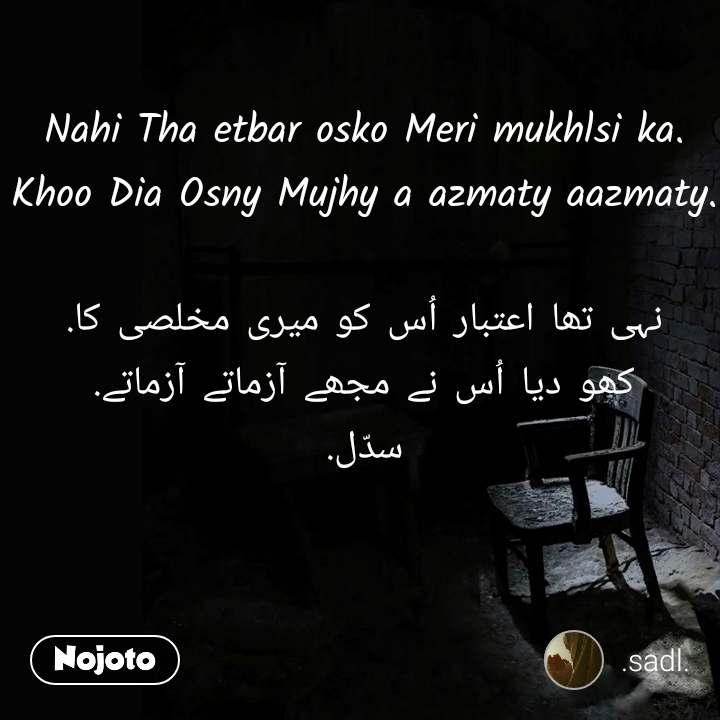Nahi Tha etbar osko Meri mukhlsi ka. Khoo Dia Osny Mujhy a azmaty aazmaty.  نہی تھا اعتبار اُس کو میری مخلصی کا. کھو دیا اُس نے مجھے آزماتے آزماتے. سدّل.