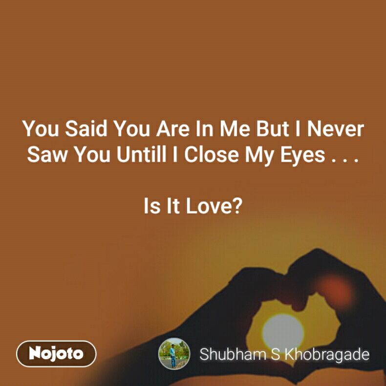 You Said You Are In Me But I Never Saw You Untill I Close My Eyes . . .  Is It Love?