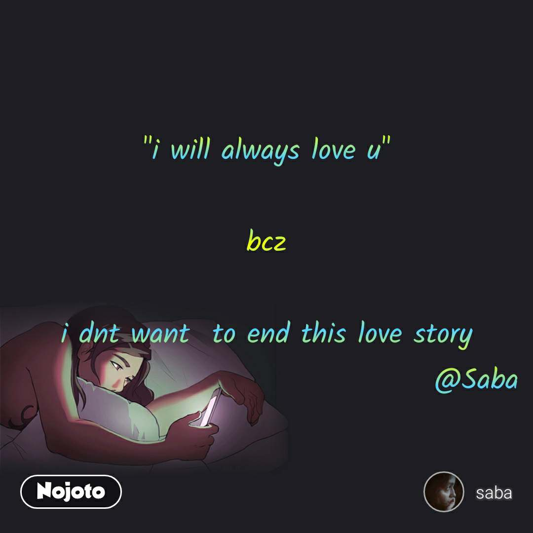 """i will always love u""  bcz  i dnt want  to end this love story                                      @Saba"