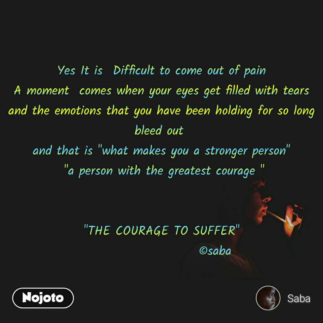 """Yes It is  Difficult to come out of pain A moment  comes when your eyes get filled with tears and the emotions that you have been holding for so long bleed out  and that is """"what makes you a stronger person""""  """"a person with the greatest courage """"   """"THE COURAGE TO SUFFER""""                      ©saba"""