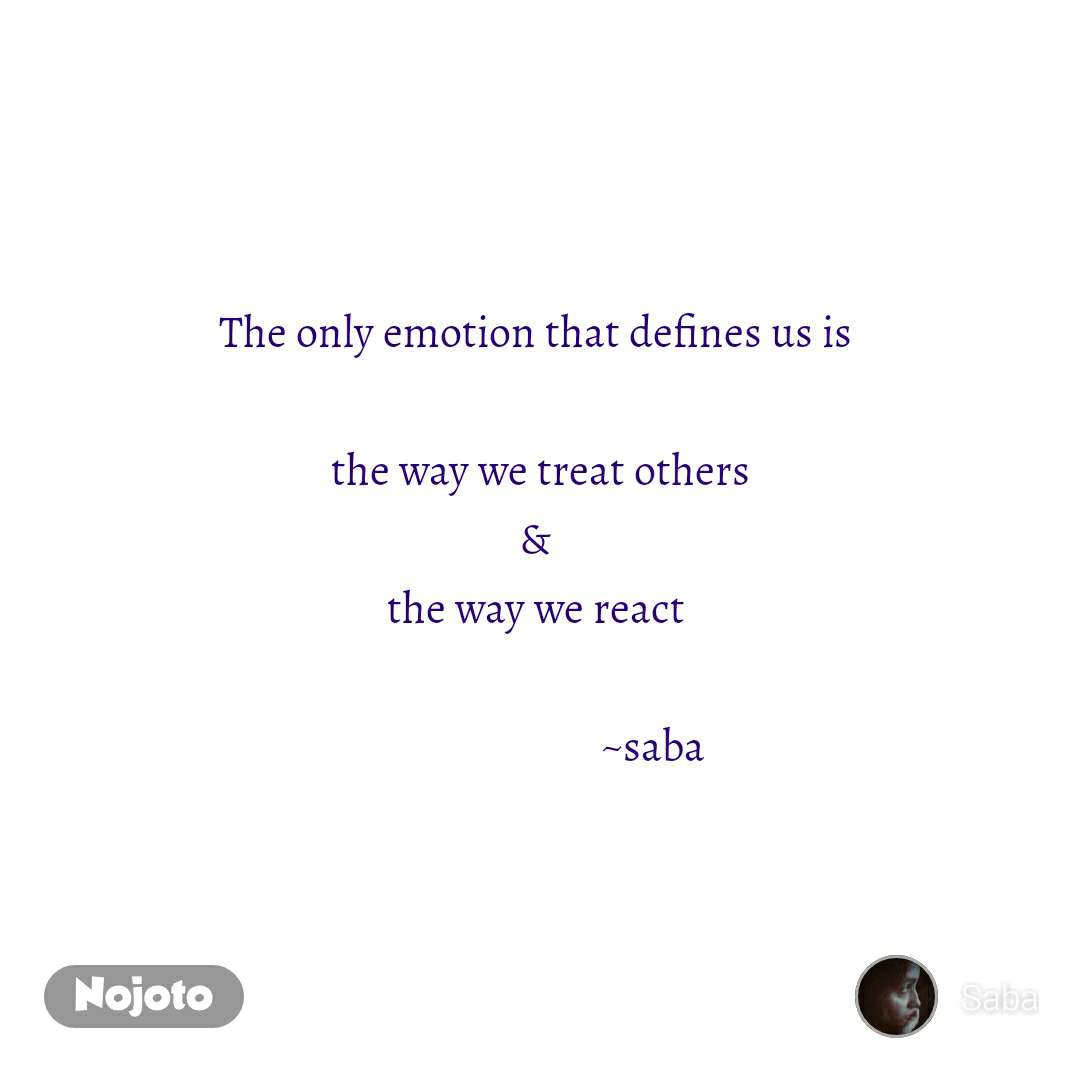The only emotion that defines us is   the way we treat others &  the way we react                                       ~saba