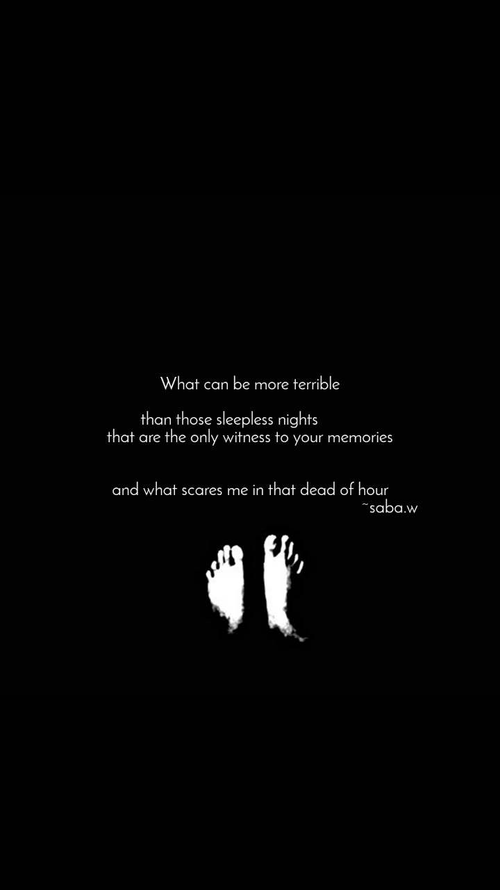 What can be more terrible  than those sleepless nights           that are the only witness to your memories   and what scares me in that dead of hour                                                                    ~saba.w