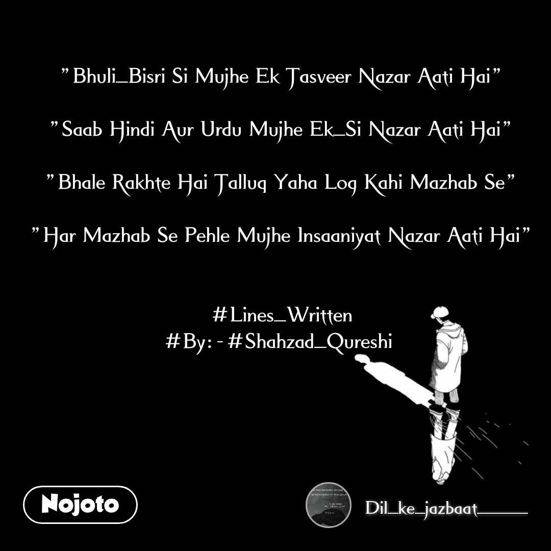 """""""Bhuli_Bisri Si Mujhe Ek Tasveer Nazar Aati Hai""""  """"Saab Hindi Aur Urdu Mujhe Ek_Si Nazar Aati Hai""""  """"Bhale Rakhte Hai Talluq Yaha Log Kahi Mazhab Se""""  """"Har Mazhab Se Pehle Mujhe Insaaniyat Nazar Aati Hai""""   #Lines_Written #By:-#Shahzad_Qureshi"""