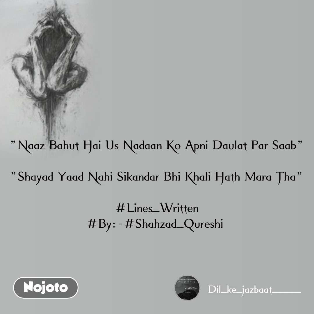 """""""Naaz Bahut Hai Us Nadaan Ko Apni Daulat Par Saab""""  """"Shayad Yaad Nahi Sikandar Bhi Khali Hath Mara Tha""""  #Lines_Written #By:-#Shahzad_Qureshi"""