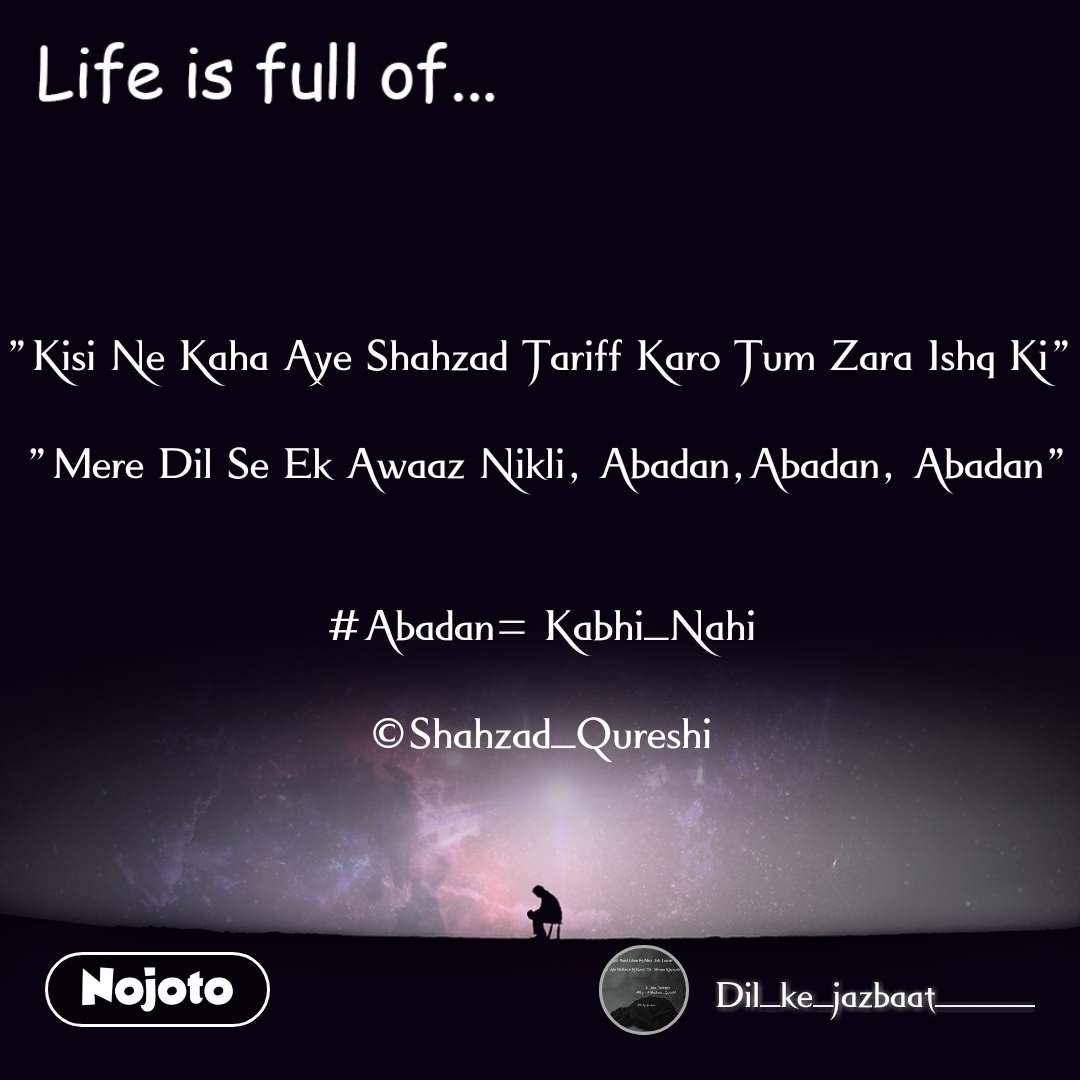 """Life is full of """"Kisi Ne Kaha Aye Shahzad Tariff Karo Tum Zara Ishq Ki""""   """"Mere Dil Se Ek Awaaz Nikli, Abadan,Abadan, Abadan""""   #Abadan= Kabhi_Nahi  ©Shahzad_Qureshi"""