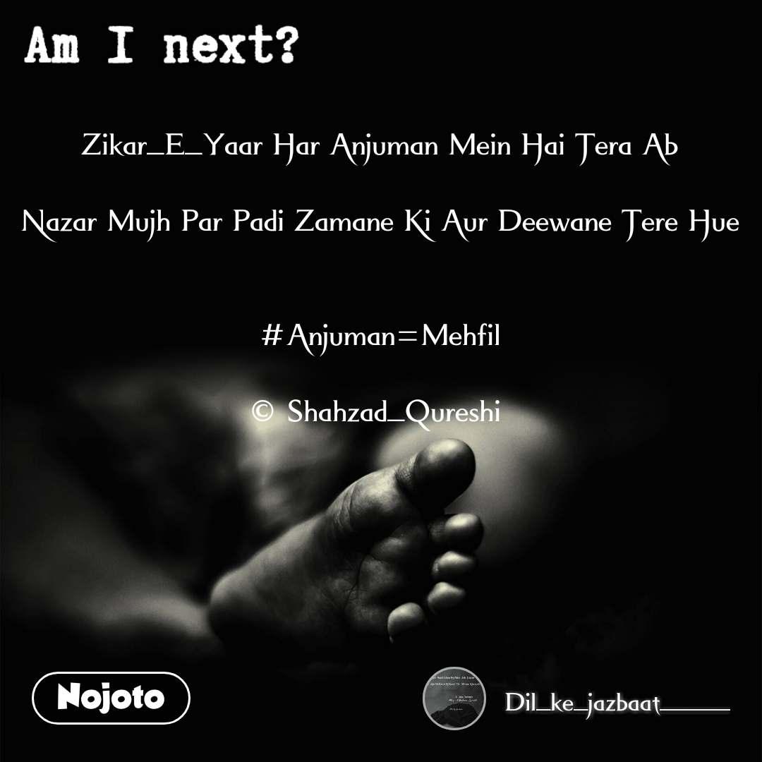 Am I next? Zikar_E_Yaar Har Anjuman Mein Hai Tera Ab  Nazar Mujh Par Padi Zamane Ki Aur Deewane Tere Hue   #Anjuman=Mehfil  © Shahzad_Qureshi