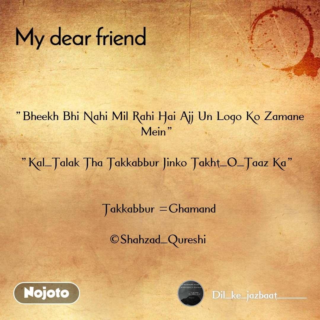 """""""Bheekh Bhi Nahi Mil Rahi Hai Ajj Un Logo Ko Zamane Mein""""   """"Kal_Talak Tha Takkabbur Jinko Takht_O_Taaz Ka""""    Takkabbur =Ghamand  ©Shahzad_Qureshi"""